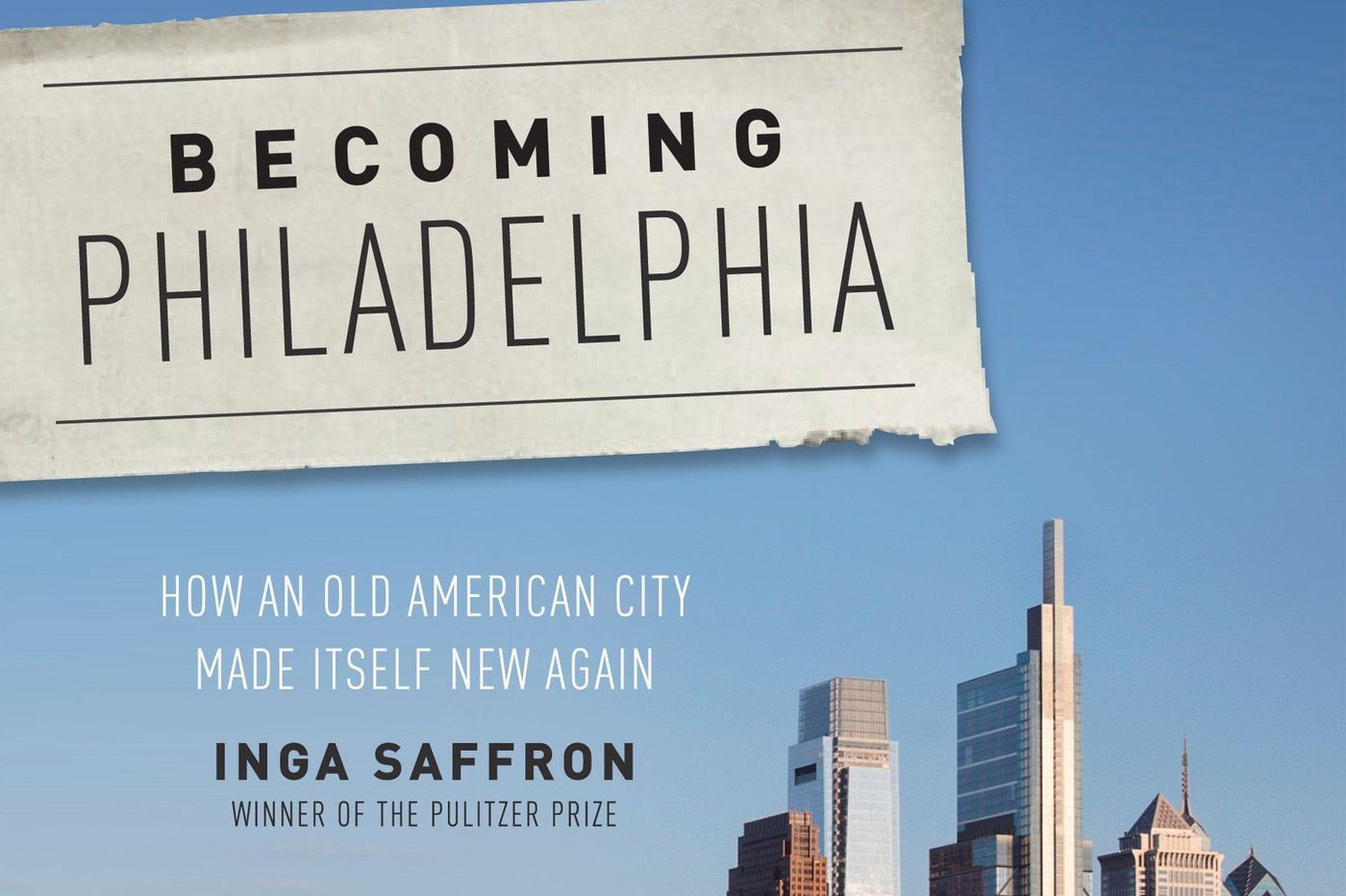 Inga Saffron's new book, 'Becoming Philadelphia,' collects her columns into a story of our city, renewing itself